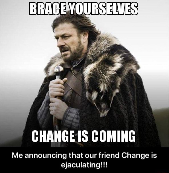 BRACE YOURSELVES CHANGE IS COMING Me announcing that our friend Change is ejaculating   Me announcing that our friend Change is ejaculating memes
