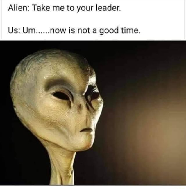 Alien Take me to your leader. Us Um .now is not a good time memes