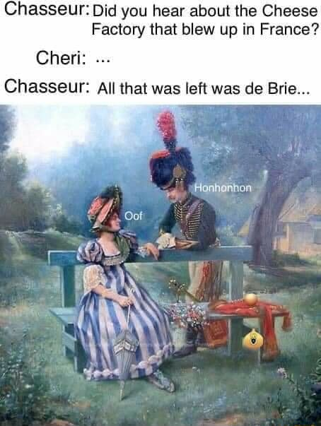 Chasseur Did you hear about the Cheese Factory that blew up in France Cheri Chasseur All that was left was de Brie meme