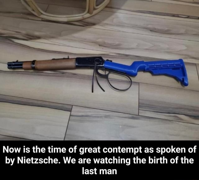 Now is the time of great contempt as spoken of by Nietzsche. We are watching the birth of the last man  Now is the time of great contempt as spoken of by Nietzsche. We are watching the birth of the last man memes