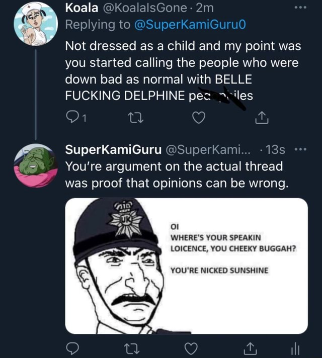 Koala KoalalsGone  Replying to SuperKamiGuruO Not dressed as a child and my point was you started calling the people who were down bad as normal with BELLE FUCKING DELPHINE pec les SuperKamiGuru SuperKami You're argument on the actual thread was proof that opinions can be wrong. WHERE'S YOUR SPEAKIN LOICENCE, YOU CHEEKY BUGGAH YOU'RE NICKED SUNSHINE memes