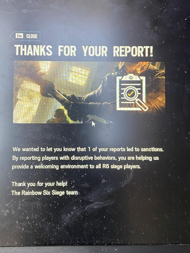 THANRS FOR YOUR REPORT We wanted to let you know that 1 of your reports led to sanctions. By reporting players with disruptive behaviors, you are helping us provide le a welcoming envirenment to RG siege alayers. Thank you fer your Felp The Rainbow Six Siege team memes