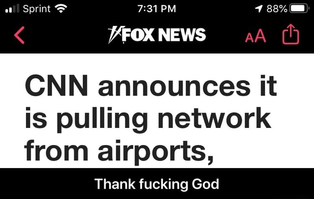 Sprint PM 88%  NEWS CNN announces it is pulling network from airports, Thank fucking God  Thank fucking God meme