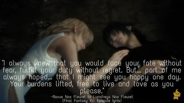 Always knew that you would face you, fate without fear, fulfill your duty without regret. But part of me always hoped that I might see you happy one day. Your burdens lifted, free ta live and love as you lease. Fleuret and Rovus Nox Fleuret Lunafreya Nox F.euret Final Fantasy XV Episode Igni memes