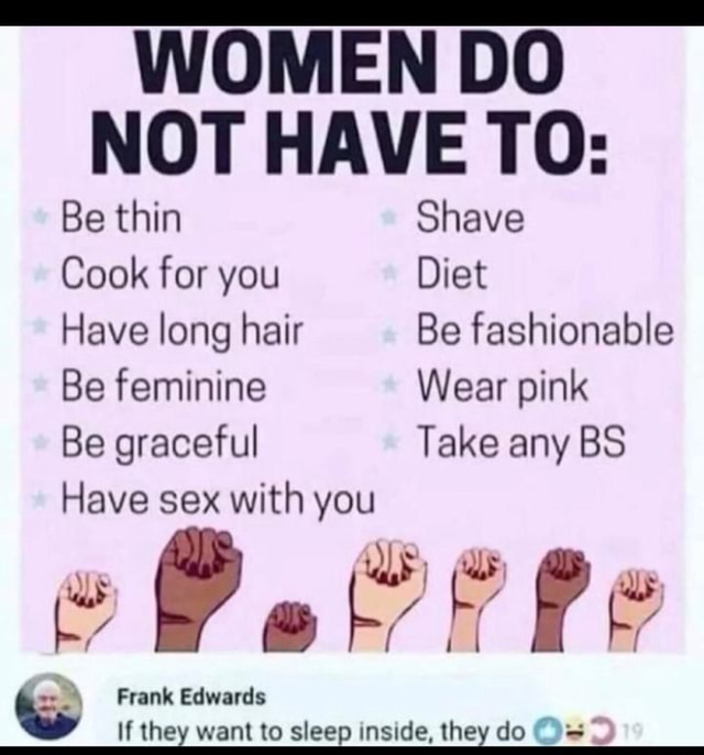 WOMEN DO NOT HAVE TO Be thin Shave Cook for you Diet Have long hair Be fashionable Be feminine Wear pink Be graceful Take any BS Have sex with you Pe Frank Edwards If they want to sleep inside, they do memes