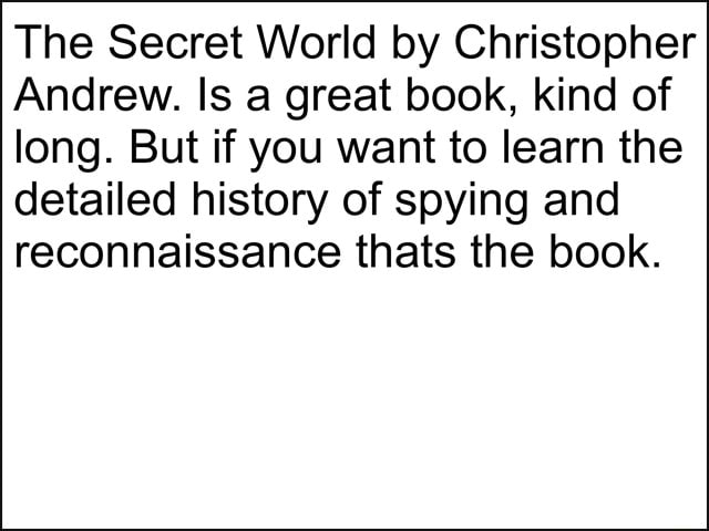 The Secret World by Christopher Andrew. Is a great book, kind of long. But if you want to learn the detailed history of spying and reconnaissance thats the book meme