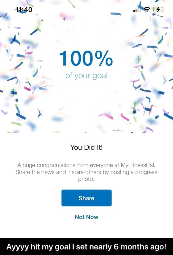 100% SS A of your geal You Did It huge congratulations from everyone at MyFitnessPal. Share the news and inspire others by posting progress pete. Not Now Ayyyy hit my goal I set nearly 6 months ago Ayyyy hit my goal I set nearly 6 months ago memes