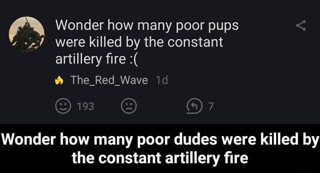 Wonder how many poor pups were killed by the constant artillery fire The Red Wave id 7 Wonder how many poor dudes were killed by the constant artillery fire Wonder how many poor dudes were killed by the constant artillery fire memes