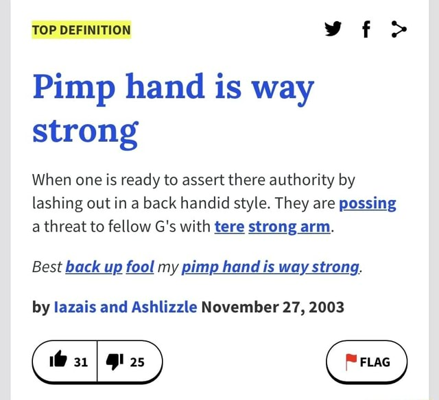 TOP DEFINITION vf Pimp hand is way strong When one is ready to assert there authority by lashing out in a back handid style. They are possing a threat to fellow G's with tare strong arm. Best back up fool my pimp hand is way strong. by lazais and Ashlizzle November 27, 2003 meme