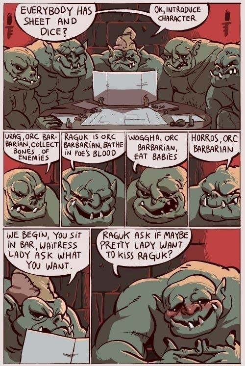 EVERYBODY HAS SHEET AND Dice iss WE BEGIN, You sit iN BAR, WAITRESS LADY ASK WHAT You WANT. Ok, INTRODUCE CHARACTER. IWOGGHA, ORC BARBARIAN, BABIES RAGUK ASK IF MAYBE PRETTY LADY WANT meme