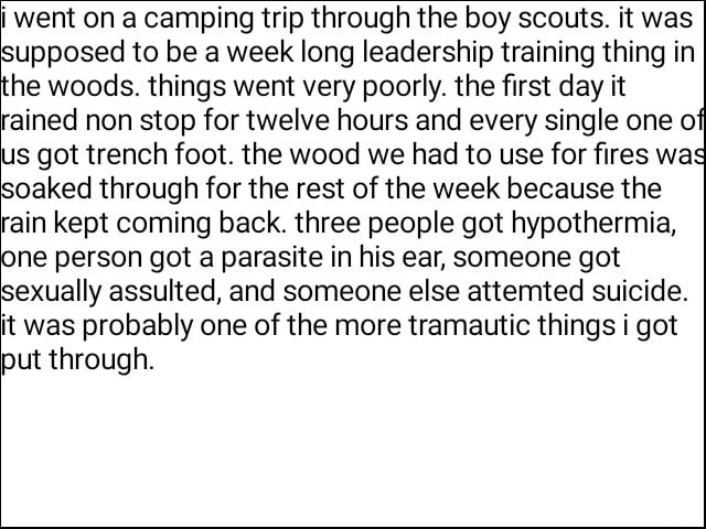 Went on a camping trip through the boy scouts. it was supposed to be a week long leadership training thing in he woods. things went very poorly. the first day it rained non stop for twelve hours and every single one of us got trench foot. the wood we had to use for fires wag soaked through for the rest of the week because the rain kept coming back. three people got hypothermia, ne person got a parasite in his ear, someone got sexually assulted, and someone else attemted suicide. it was probably one of the more tramautic things i got put through memes