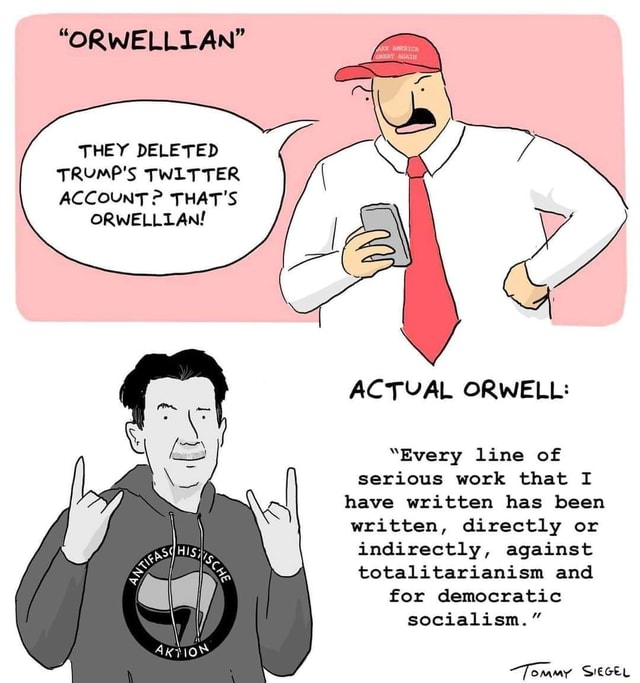 ORWELLLAN THEY DELETED TRUMP'S TWLTTER ACCOUNT THAT'S ORWELLLAN ACTVAL ORWELL Every line of serious work that I have written has been written, directly or indirectly, against totalitarianism and for democratic socialism. Tommy SIEGEL memes