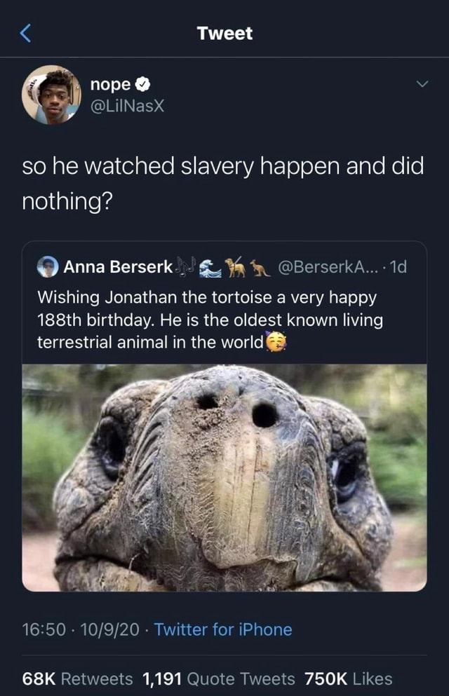 Tweet nope so he watched slavery happen and did nothing Anna Berserk BerserkA id Wishing Jonathan the tortoise a very happy 188th birthday. He is the oldest known living terrestrial animal in the world  Twitter for iPhone 1,191 meme