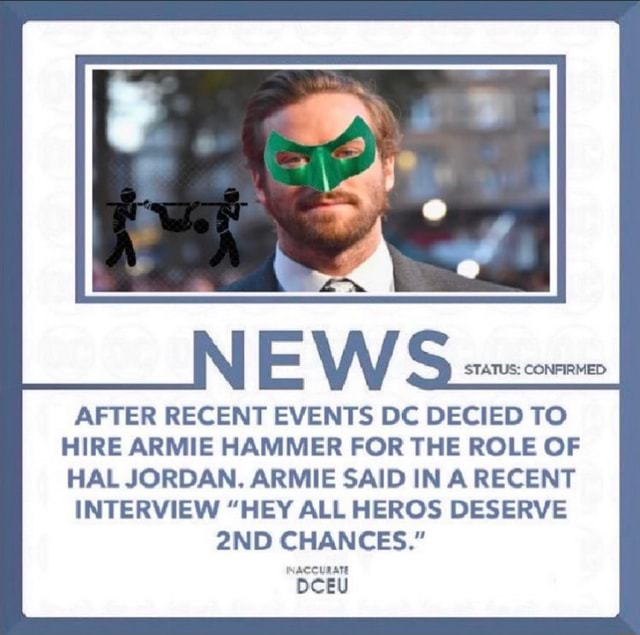 STATUS CONFIRMED AFTER RECENT EVENTS DC DECIED TO HIRE ARMIE HAMMER FOR THE ROLE OF HAL JORDAN. ARMIE SAID IN A RECENT INTERVIEW HEY ALL HEROS DESERVE CHANCES. INACCURATE DCEU memes