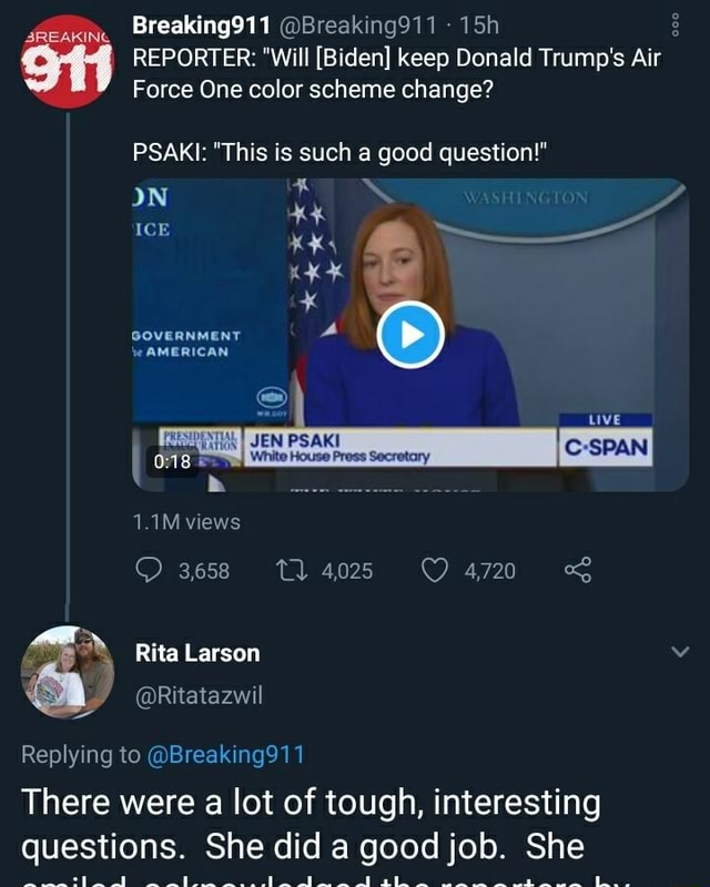 Breaking911 Breaking911 REPORTER  Will Biden keep Donald Trump's Air Force One color scheme change PSAKI  This is such a good question  oN ICE GOVERNMENT JEN PSAKI 1.1M views Rita Larson House Press Secretary 3658 4025 4720 Replying to Breaking911 There were a lot of tough, interesting questions. She did a good job. She meme