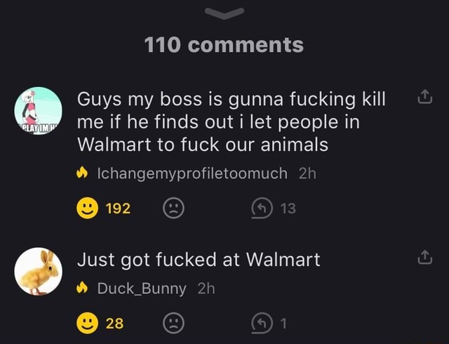 110 comments Guys my boss is gunna fucking kill me if he finds out let people in Walmart to fuck our animals Ichangemyprofiletoomuch 13 Just got fucked at Walmart Duck Bunny 28  1 meme