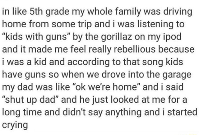 In like Sth grade my whole family was driving home from some trip and i was listening to kids with guns by the gorillaz on my ipod and it made me feel really rebellious because i was a kid and according to that song kids have guns so when we drove into the garage my dad was like ok we're home and i said shut up dad and he just looked at me for a long time and didn't say anything and i started crying memes