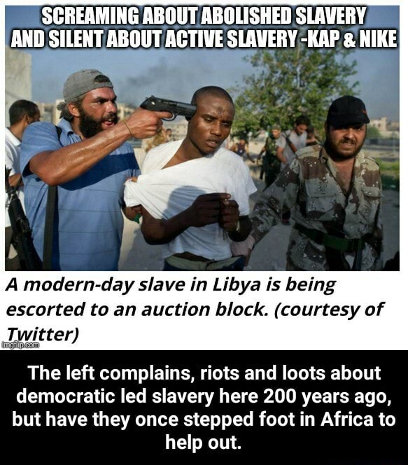 SCREAMING ABOUT ABOLISHED SLAVERY AND SILENT ABOUT ACTIVE SLAVERY KAP  and  NIKE A modern day slave in Libya Is being Twitter escorted to an auction block. courtesy of The left complains, riots and loots about democratic led slavery here 200 years ago, but have they once stepped foot in Africa to help out.  The left complains, riots and loots about democratic led slavery here 200 years ago, but have they once stepped foot in Africa to help out memes