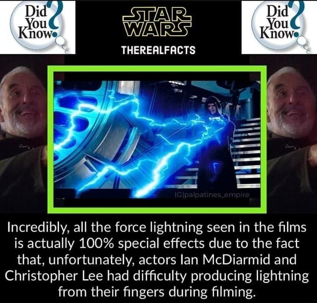 Did Did THEREALFACTS Incredibly, all the force lightning seen in the films is actually 100% special effects due to the fact that, unfortunately, actors lan McDiarmid and Christopher Lee had difficulty producing lightning from their fingers during filming memes