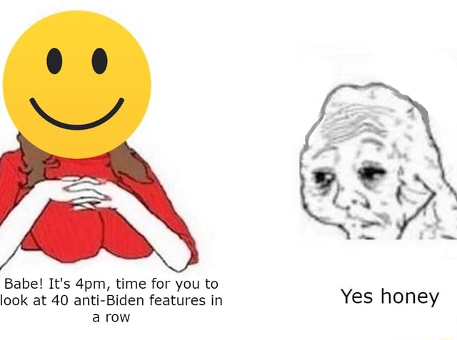 Babe It's time for you to look at 40 anti Biden features in Yes honey a row memes