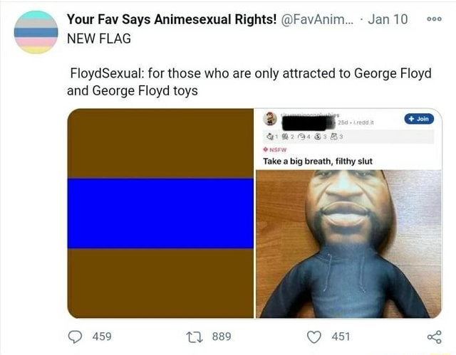 Your Fav Says Animesexual Rights FavAnim Jan10 se NEW FLAG FloydSexual for those who are only attracted to George Floyd and George Floyd toys 2 eD Oe Take a big breath, filthy slut 459 889 451 meme