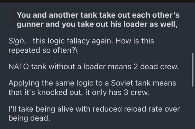 You and another tank take out each other's gunner and you take out his loader as well, Sigh this logic fallacy again. How is this repeated so often NATO tank without a loader means 2 dead crew. Applying the same logic to a Soviet tank means that it's knocked out, it only has 3 crew. I'll take being alive with reduced reload rate over being dead memes