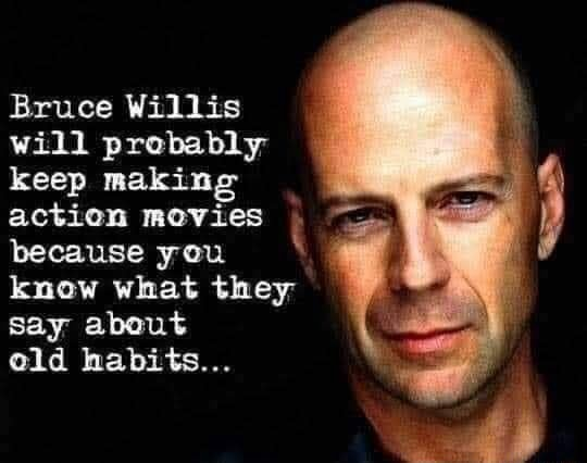 Bruce Willis will probably keep making action movies because you know what they say about old habits meme