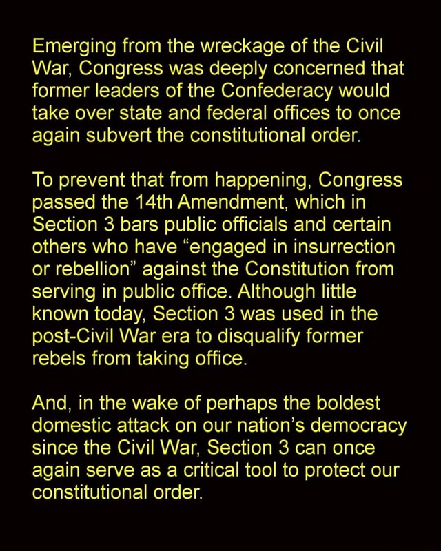 Emerging from the wreckage of the Civil War, Congress was deeply concerned that former leaders of the Confederacy would take over state and federal offices to once again subvert the constitutional order. To prevent that from happening, Congress passed the 14th Amendment, which in Section 3 bars public officials and certain others who have engaged in insurrection or rebellion against the Constitution from serving in public office. Although little known today, Section 3 was used in the post Civil War era to disqualify former rebels from taking office. And, in the wake of perhaps the boldest domestic attack on our nation's democracy since the Civil War, Section 3 can once again serve as a critical tool to protect our constitutional order memes