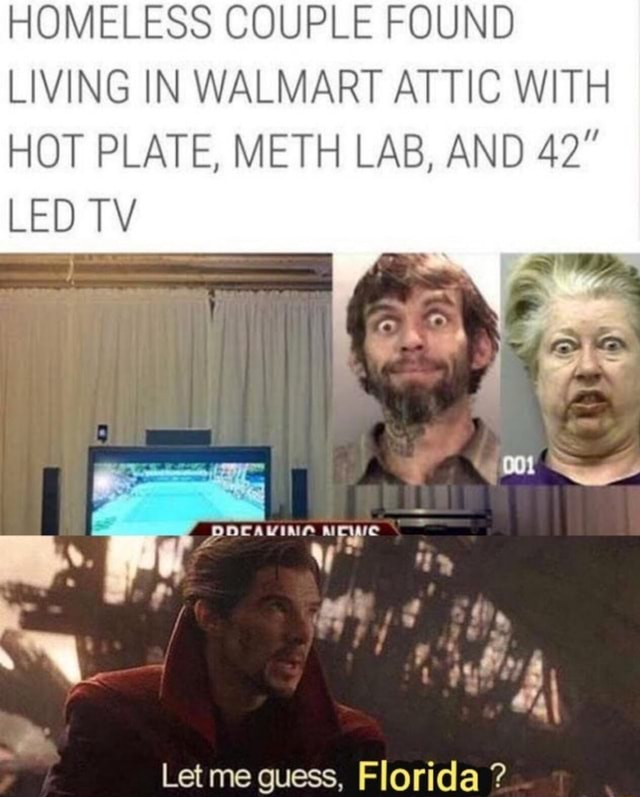 HOMELESS COUPLE FOUND LIVING IN WALMART ATTIC WITH HOT PLATE, METH LAB, AND LED TV Let me guess, Florida meme