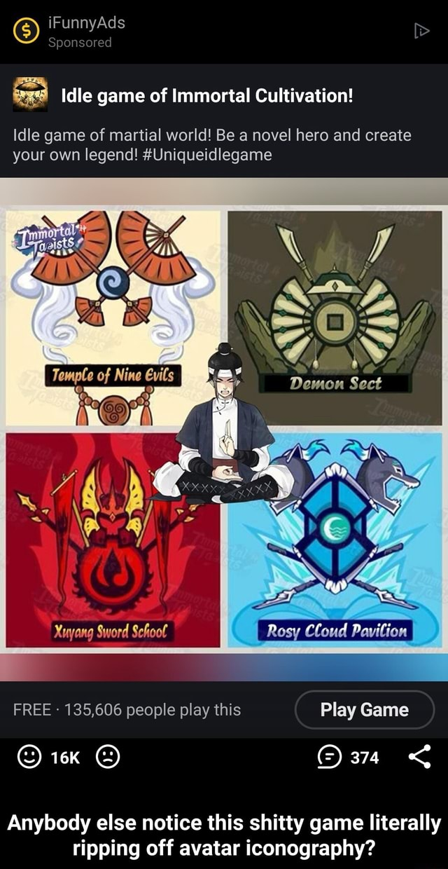 IFunnyAds Sponsored Idle game of Immortal Cultivation idle game of martial world Be a novel here and create your own legend Uniqueidlegame of Nine Demon Sect Xuyang Sword Schoot Rosy Cloud Pavilion FREE 135,606 people play this Play Game OF Anybody else notice this shitty game literally ripping off avatar iconography Anybody else notice this shitty game literally ripping off avatar iconography meme