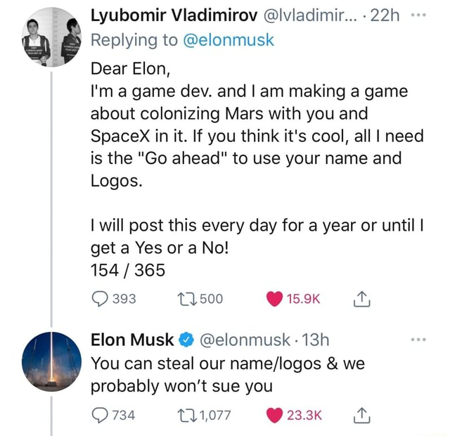 Lyubomir Vladimirov lvladimir Replying to elonmusk Dear Elon, I'm a game dev. and am making a game about colonizing Mars with you and Spacex in it. If you think it's cool, all I need is the Go ahead to use your name and Logos. I will post this every day for a year or until I get a Yes or a No 154 365 393 15.9K Elon Musk elonmusk You can steal our and we probably won't sue you 734 1,077 23.3K memes