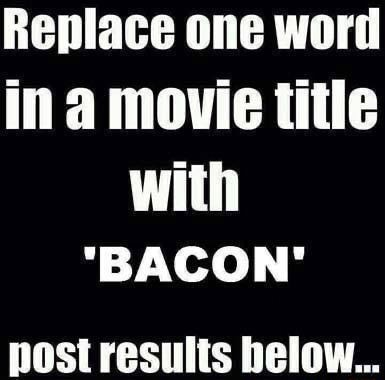 Replace one word ina movie title with BACON post results below meme