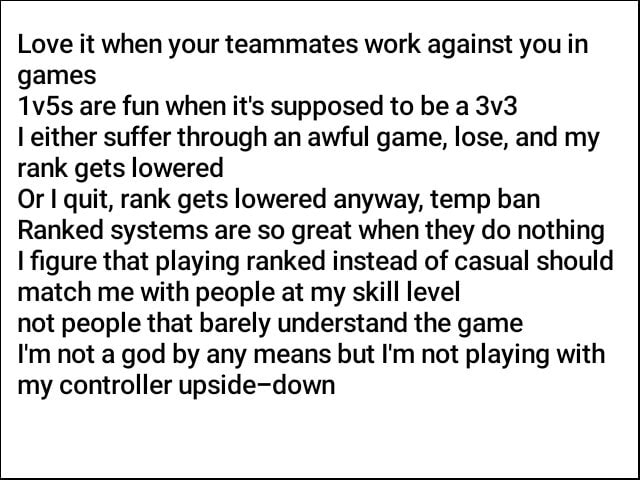 Love it when your teammates work against you in games 1v5s are fun when it's supposed to be a either suffer through an awful game, lose, and my rank gets lowered Or quit, rank gets lowered anyway, temp ban Ranked systems are so great when they do nothing figure that playing ranked instead of casual should match me with people at my skill level not people that barely understand the game I'm not a god by any means but I'm not playing with my controller upside down memes