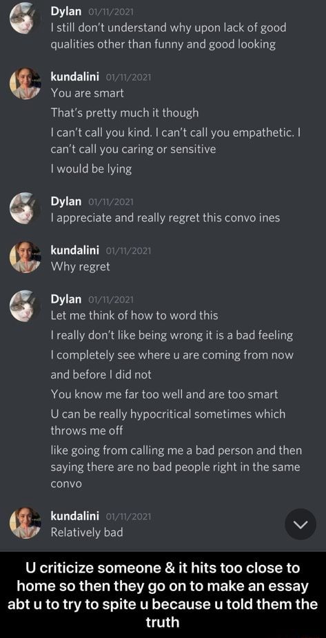 Dylan still do not understand why upon lack of good qualities other than funny and good looking kundalini You are smart That's pretty much it though I can not call you kind, I can not call you empathetic. I can not call you caring or sensitive I would be lying Dylan appreciate and really regret this convo ines kundalini Why regret Dylan Let me think of how to word this really do not like being wrong it is a bad feeling completely see where u are coming from now and before did not You know me far too well and are too smart Jean be really hypocritical sometimes which throws me off like going from calling me a bad person and then saying there are no bad people right in the same convo kundalini Relatively bad U criticize someone and it hits too close to home so then they go on to make an essay