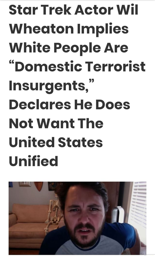 Star Trek Actor Wil Wheaton Implies White People Are Domestic Terrorist Insurgents, Declares He Does Not Want The United States Unified memes
