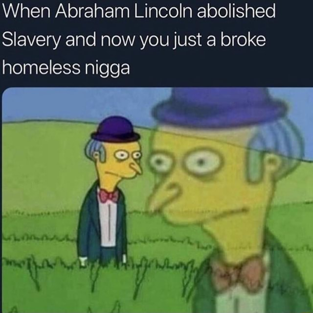 When Abraham Lincoln abolished Slavery and now you just a broke homeless nigga meme