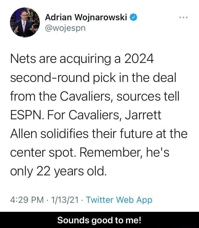 Adrian Wojnarowski Nets are acquiring a 2024 second round pick in the deal from the Cavaliers, sources tell ESPN. For Cavaliers, Jarrett Allen solidifies their future at the center spot. Remember, he's only 22 years old. Sounds good to me Sounds good to me memes