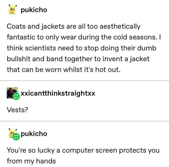 Coats and jackets are all too aesthetically fantastic to only wear during the cold seasons. I think scientists need to stop doing their dumb bullshit and band together to invent a jacket that can be worn whilst it's hot out. Vests pukicho You're so lucky a computer screen protects you from my hands memes