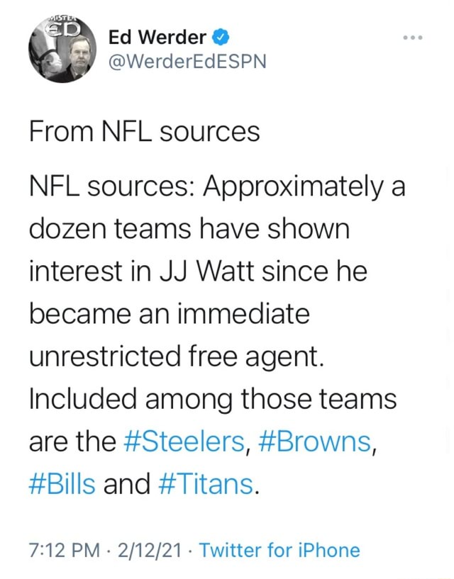 Ed Werder From NFL sources NFL sources Approximately a dozen teams have shown interest in JJ Watt since he became an immediate unrestricted free agent. Included among those teams are the Steelers, Browns, Bills and Titans. PM Twitter for iPhone meme