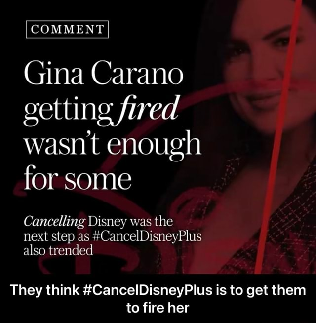COMMENT Gina Carano getting fired wasnt enough for some Cancelling Disney was the next step as CancelDisneyPlus also trended They think CancelDisneyPlus is to get them to fire her  They think CancelDisneyPlus is to get them to fire her memes