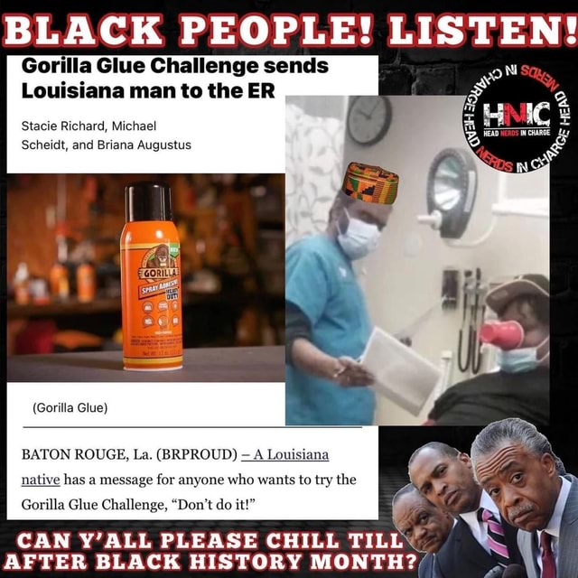 BLACK PEOPLE Gorilla Glue Challenge sends Louisiana man to the ER Stacie Richard, Michael Scheidt, and Briana Augustus HEAD IN CHARGE Gorilla Glue BATON ROUGE, La. BRPROUD A Louisiana native has a message for anyone who wants to try the Gorilla Glue Challenge, Do not do it CAN Y'ALL PLEASE CHILL TILL AFTER BLACK HISTORY MONTH , I meme