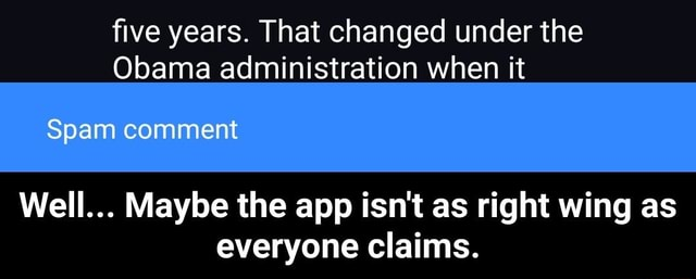 Five years. That changed under the Obama administration when it Spam comment Well Maybe the app isn't as right wing as everyone claims.  Well Maybe the app isn't as right wing as everyone claims memes