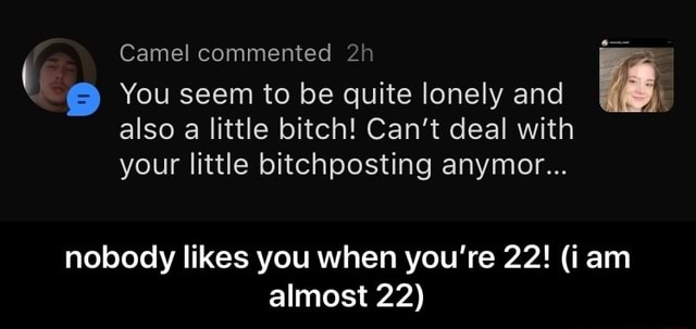 Camel commented You seem to be quite lonely and also a little bitch Can't deal with your little bitchposting anymor nobody likes you when you're 22 iam almost 22 nobody likes you when you're 22 i am almost 22 meme