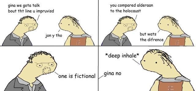 Gina we gota talk you compared alderaan bout tht line u impruvisd to the holocaust but wats the difrence *deep inhale* gina no memes