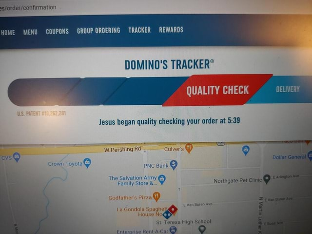 DOMINO'S TRACKER DELIVERY HOME MENU COUPONS GROUP ORDERING TRACKER REWARDS Jesus began quality checking your order at W Pershing Rd Culve PNC Bank The Salvation Army Family Store and Godfathers La Gondola Spaghely House N St. Teresa High School Crown loyora De Van Buren Ave Se meme