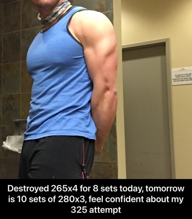 Destroyed 265x4 for 8 sets today, tomorrow is 10 sets of 280x3, feel confident about my 325 attempt  Destroyed 265x4 for 8 sets today, tomorrow is 10 sets of 280x3, feel confident about my 325 attempt meme