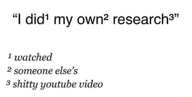I did my own research* 1 watched 2 someone else's 3 shitty youtube memes