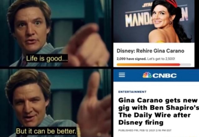 Life is good But it can be better. Disney Rehire Gina Carano 2,099 have signed. Let ENTERTAINMENT Gina Carano gets new gig with Ben Shapiro's The Daily Wire after Disney firing memes