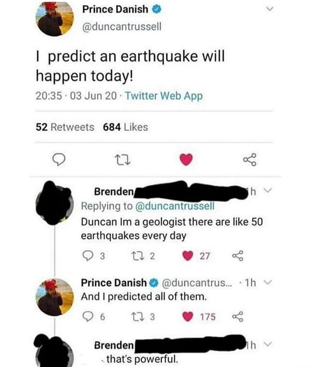 Prince Danish ia duncantrussell I predict an earthquake will happen today Jun 20 Twitter Web Retweels 684 Likes O tl Brenden h Replying to.a duncantrussell Duncan Im a geologist there are like 50 earthquakes every day 3 we Prince Danish duncantrus Ih And I predicted all of them. Coo4 tio. 175 Brenden h that's powerful meme