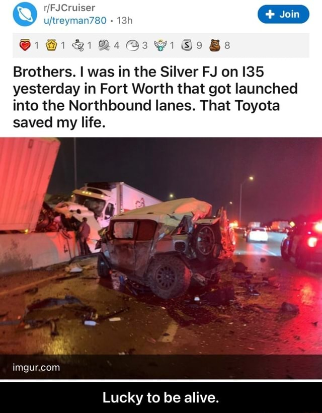 FFJCruiser ujtreyman760 and 1 Bs Gi So Bs Brothers. I was in the Silver FJ on 135 yesterday in Fort Worth that got launched into the Northbound lanes. That Toyota saved my life. Lucky to be alive. Lucky to be alive meme